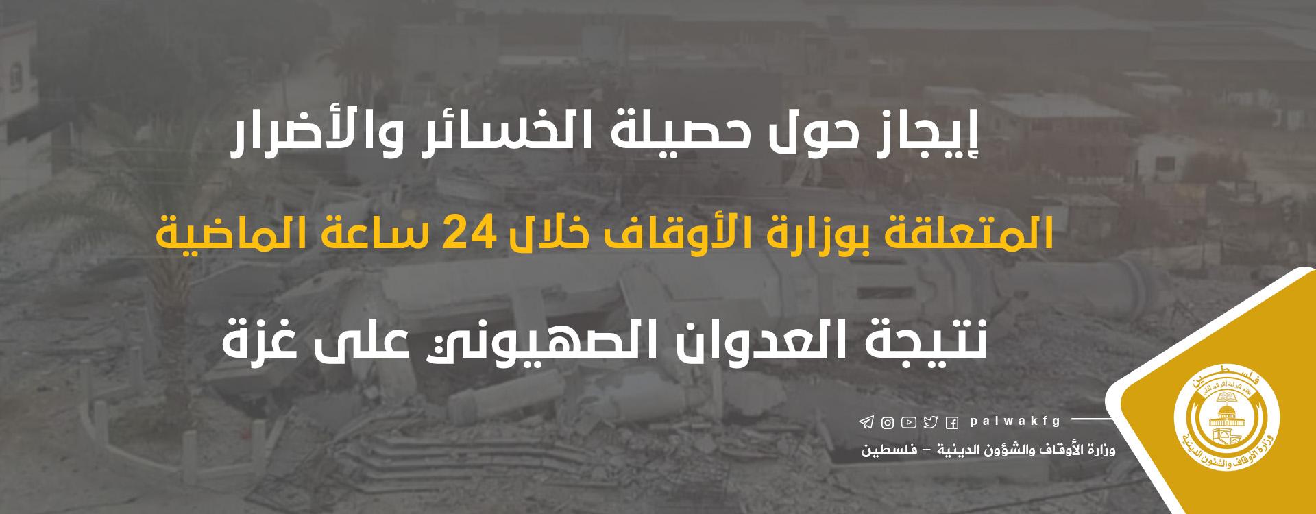 إيجاز حول حصيلة الخسائر والأضرار المتعلقة بالأوقاف خلال 24 ساعة الماضية نتيجة العدوان على غزة